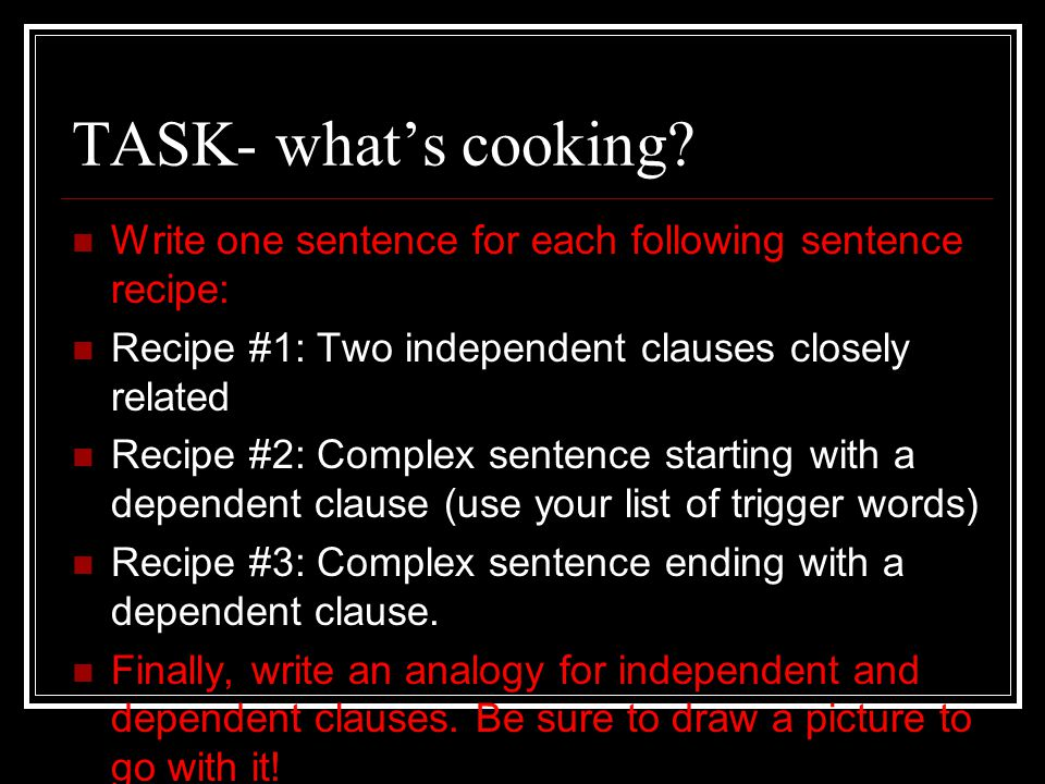 TASK- what's cooking Write one sentence for each following sentence recipe: Recipe #1: Two independent clauses closely related.