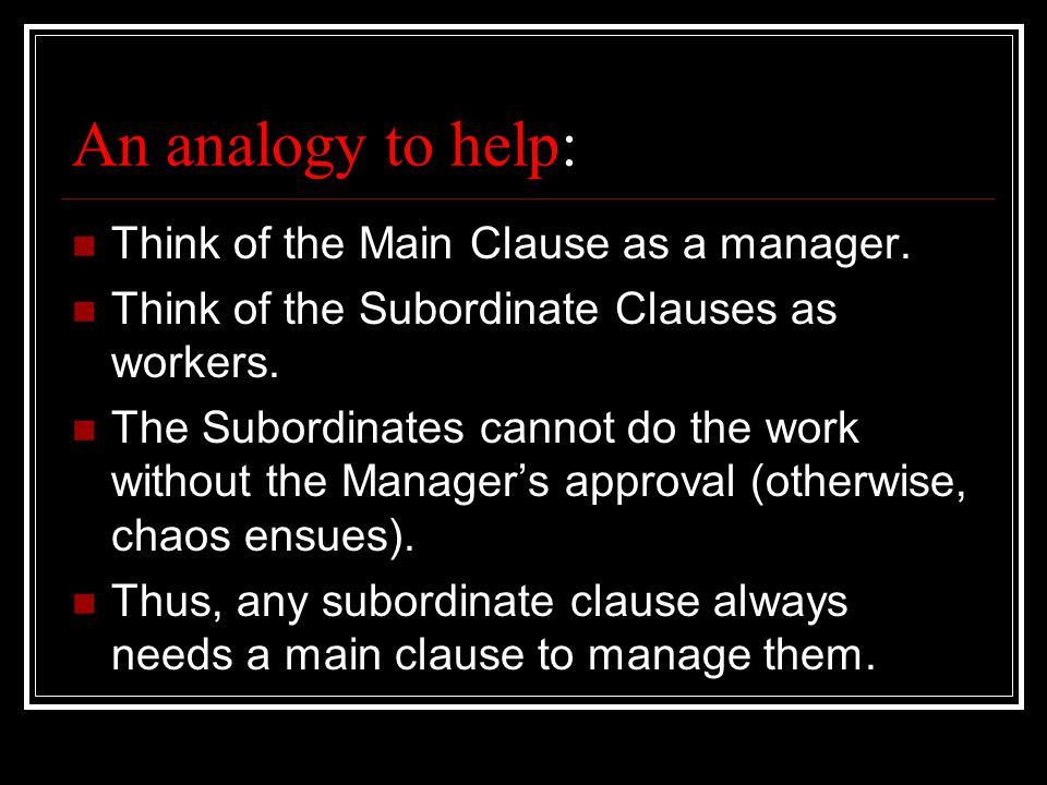 An analogy to help: Think of the Main Clause as a manager.