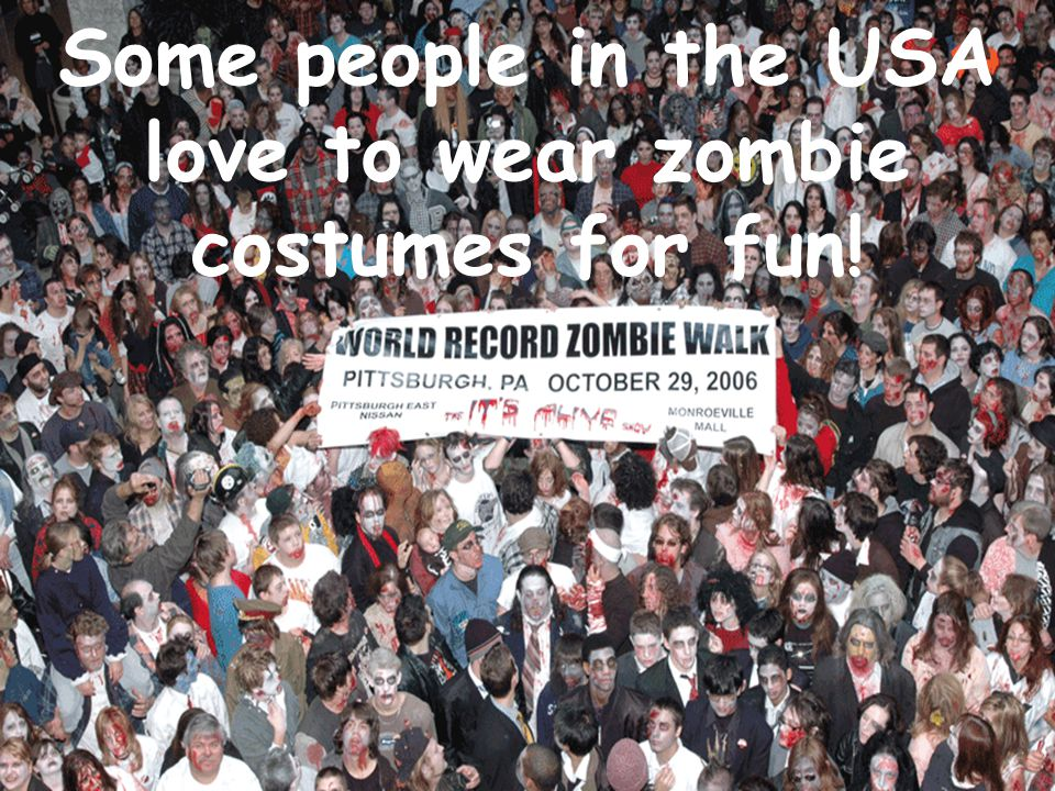 Some people in the USA love to wear zombie costumes for fun!