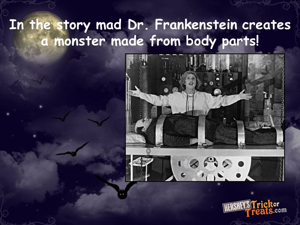 In the story mad Dr. Frankenstein creates a monster made from body parts!