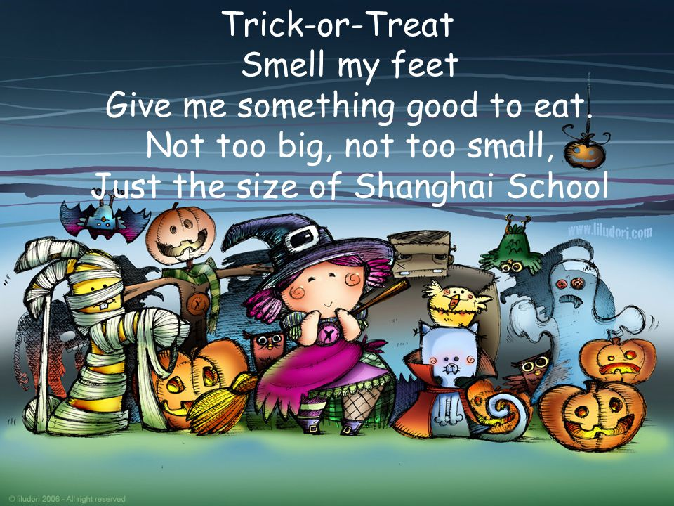 Trick-or-Treat Smell my feet Give me something good to eat