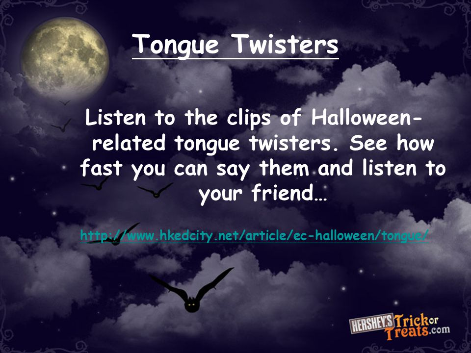 Tongue Twisters Listen to the clips of Halloween-related tongue twisters. See how fast you can say them and listen to your friend…