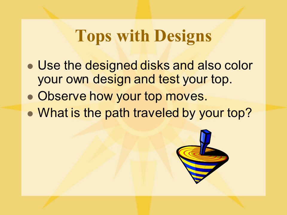 Tops with Designs Use the designed disks and also color your own design and test your top. Observe how your top moves.