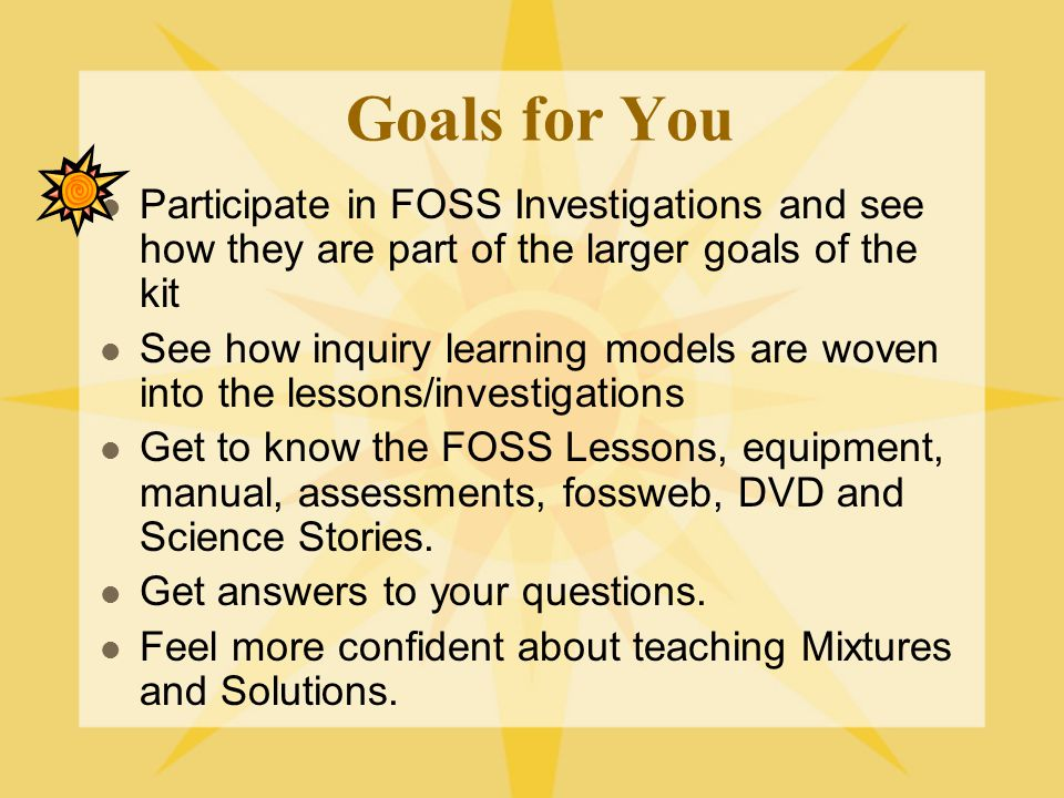Goals for You Participate in FOSS Investigations and see how they are part of the larger goals of the kit.