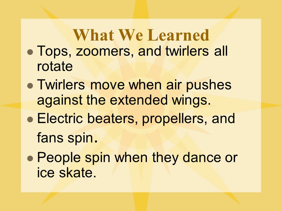 What We Learned Tops, zoomers, and twirlers all rotate