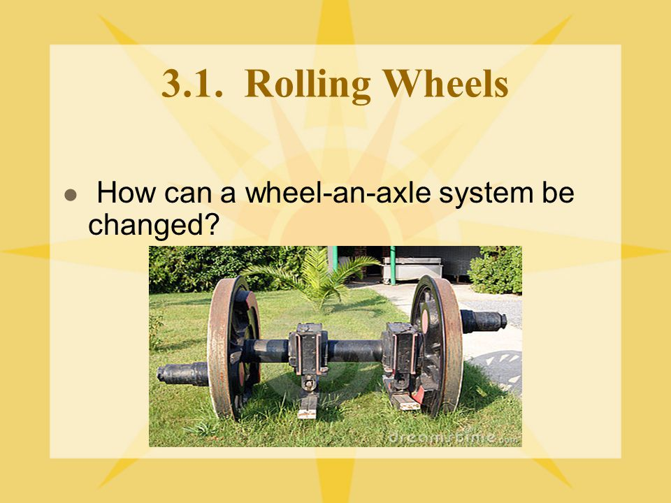 3.1. Rolling Wheels How can a wheel-an-axle system be changed