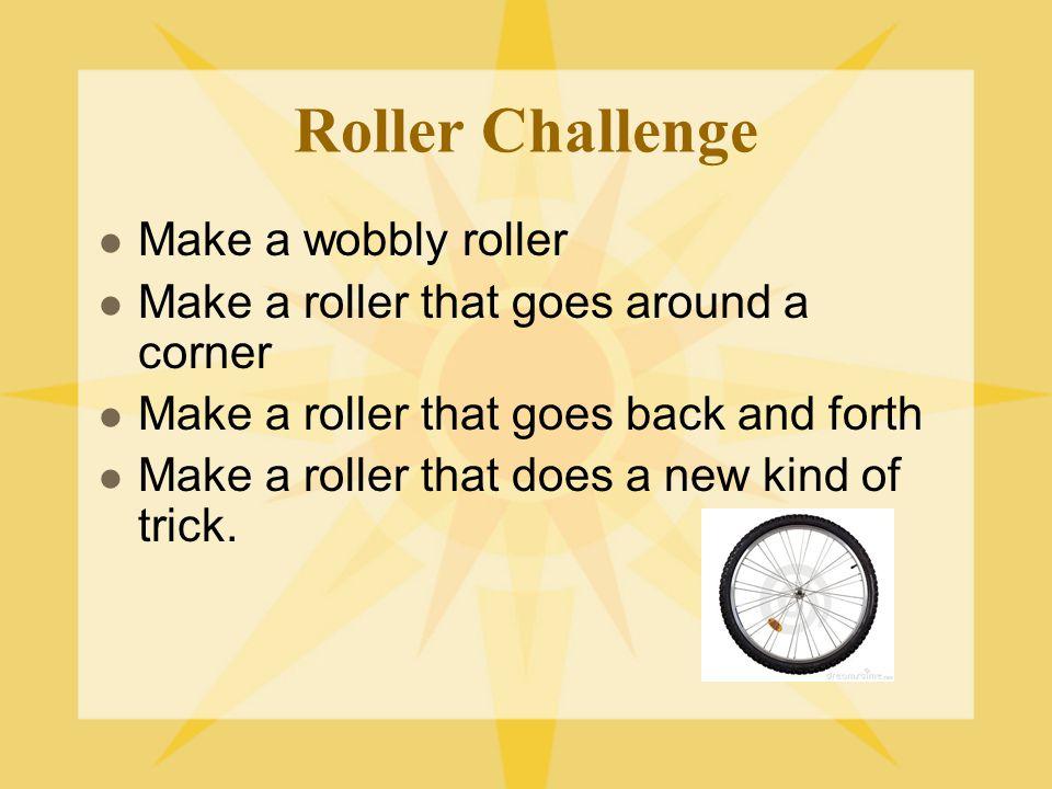 Roller Challenge Make a wobbly roller