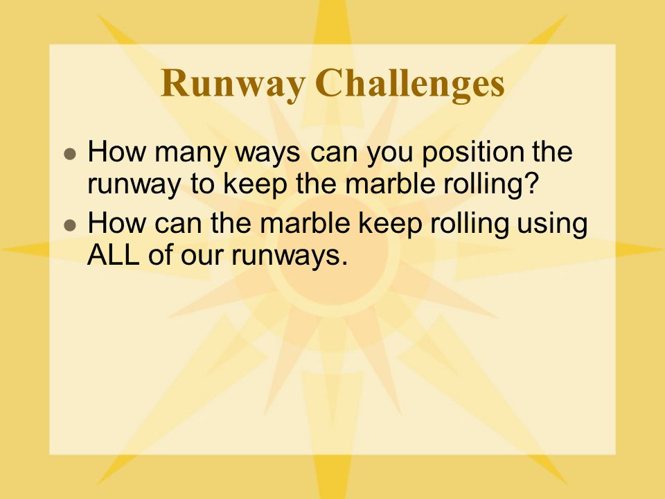 Runway Challenges How many ways can you position the runway to keep the marble rolling How can the marble keep rolling using ALL of our runways.