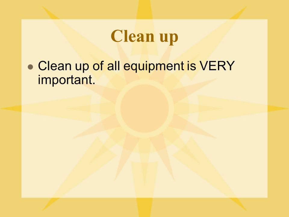 Clean up Clean up of all equipment is VERY important.