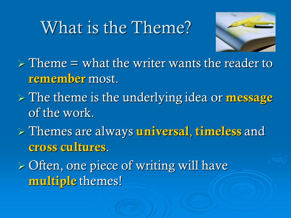What is the Theme Theme = what the writer wants the reader to remember most. The theme is the underlying idea or message of the work.
