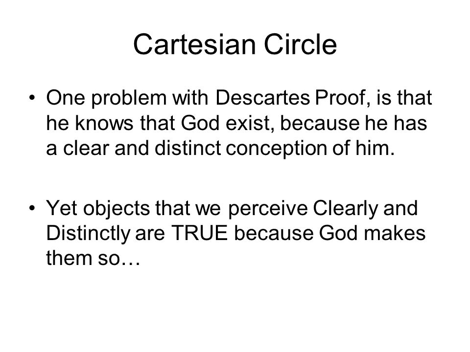 Cartesian Circle One problem with Descartes Proof, is that he knows that God exist, because he has a clear and distinct conception of him.