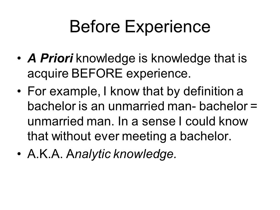 Before Experience A Priori knowledge is knowledge that is acquire BEFORE experience.