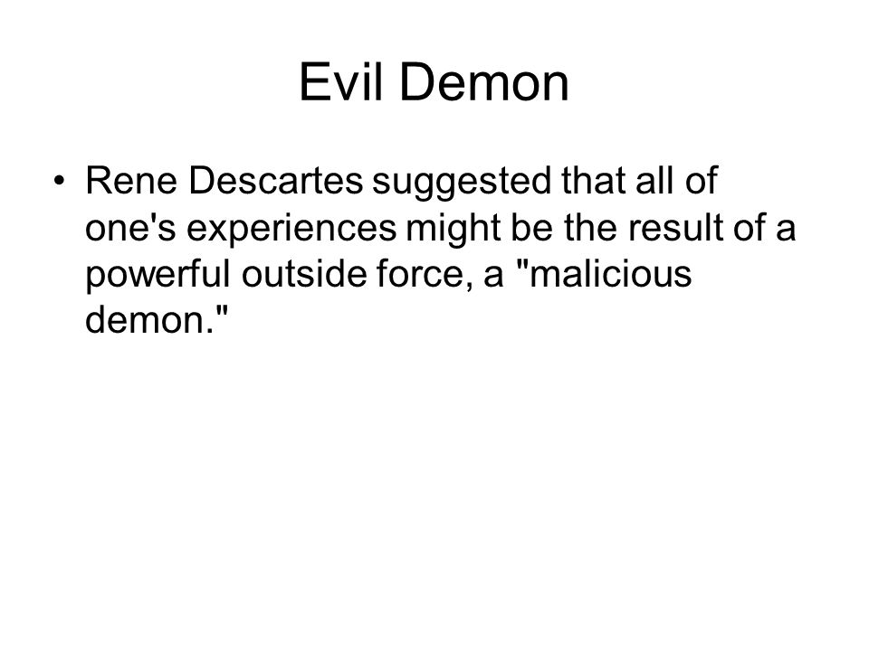 Evil Demon Rene Descartes suggested that all of one s experiences might be the result of a powerful outside force, a malicious demon.