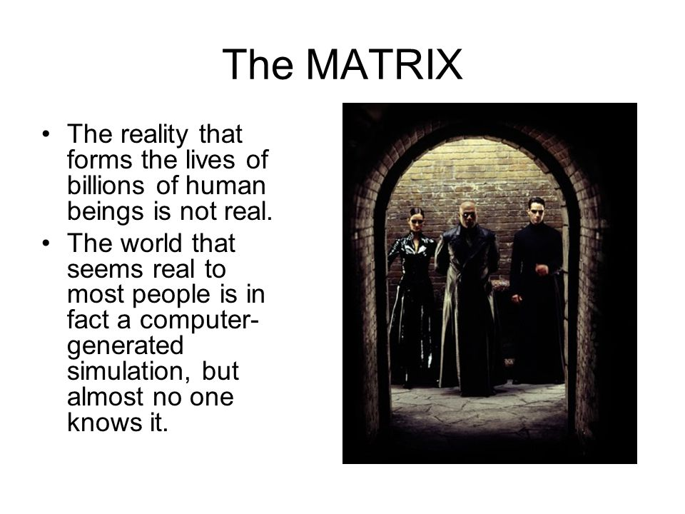 The MATRIX The reality that forms the lives of billions of human beings is not real.