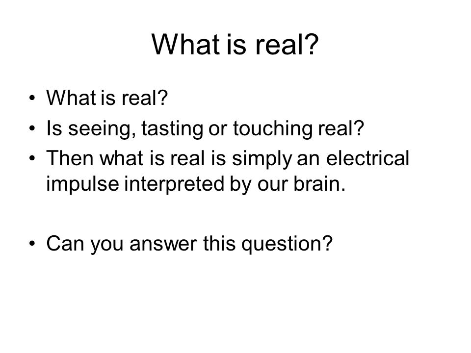What is real What is real Is seeing, tasting or touching real