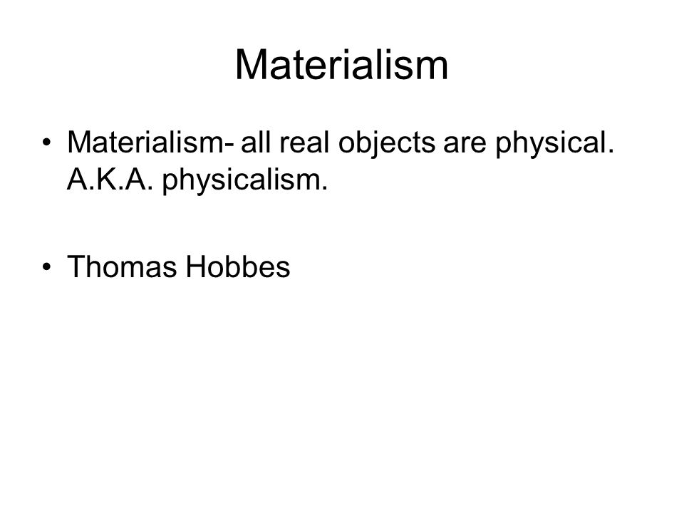 Materialism Materialism- all real objects are physical. A.K.A. physicalism. Thomas Hobbes