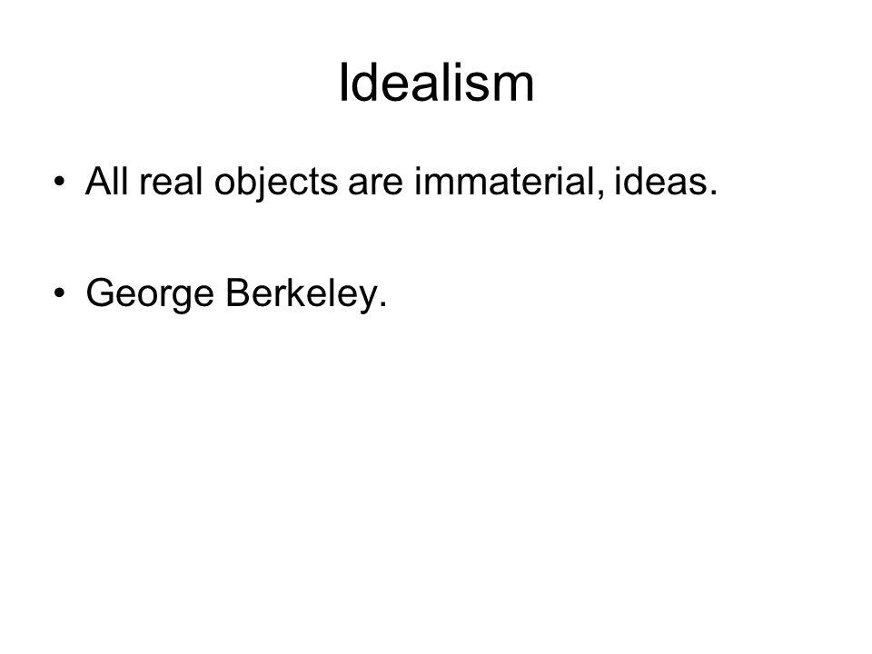 Idealism All real objects are immaterial, ideas. George Berkeley.