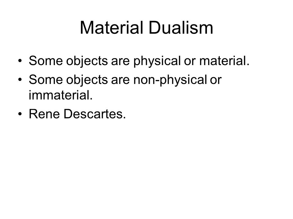 Material Dualism Some objects are physical or material.