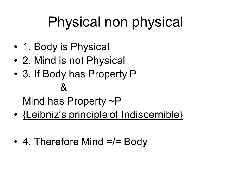 Physical non physical 1. Body is Physical 2. Mind is not Physical