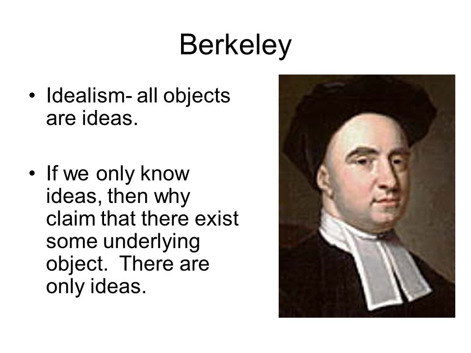 Berkeley Idealism- all objects are ideas.
