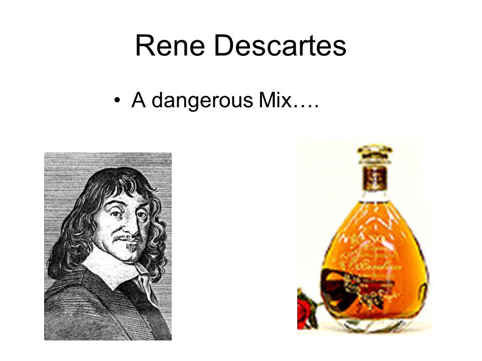 Rene Descartes A dangerous Mix….