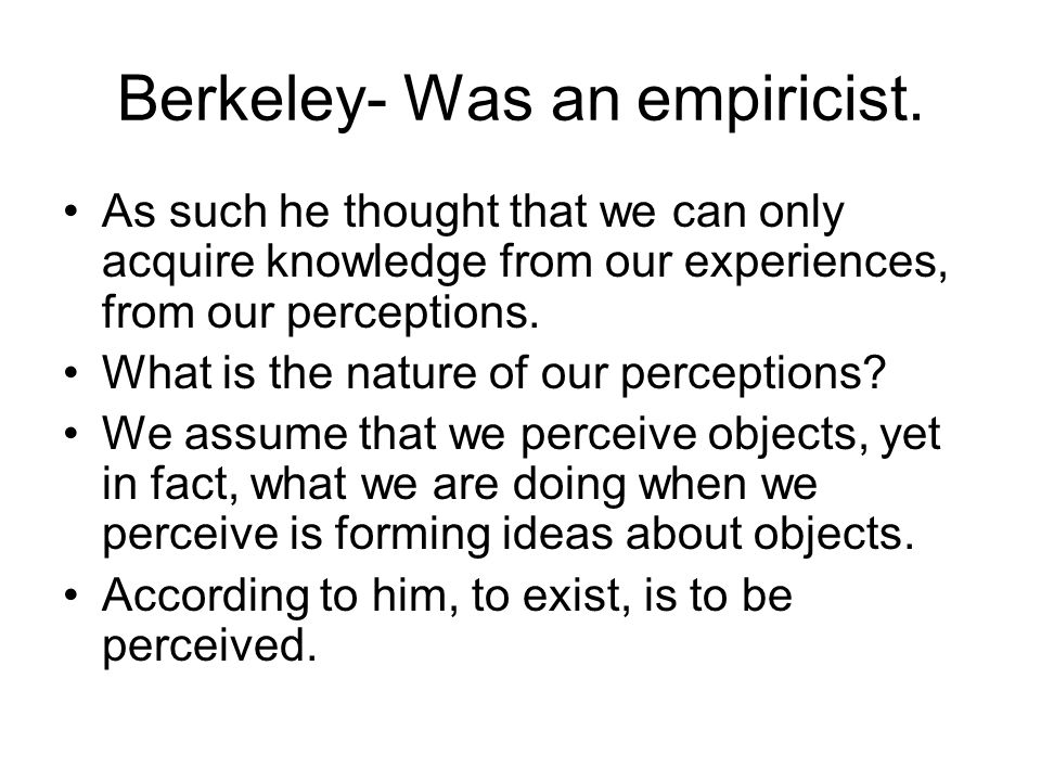 Berkeley- Was an empiricist.
