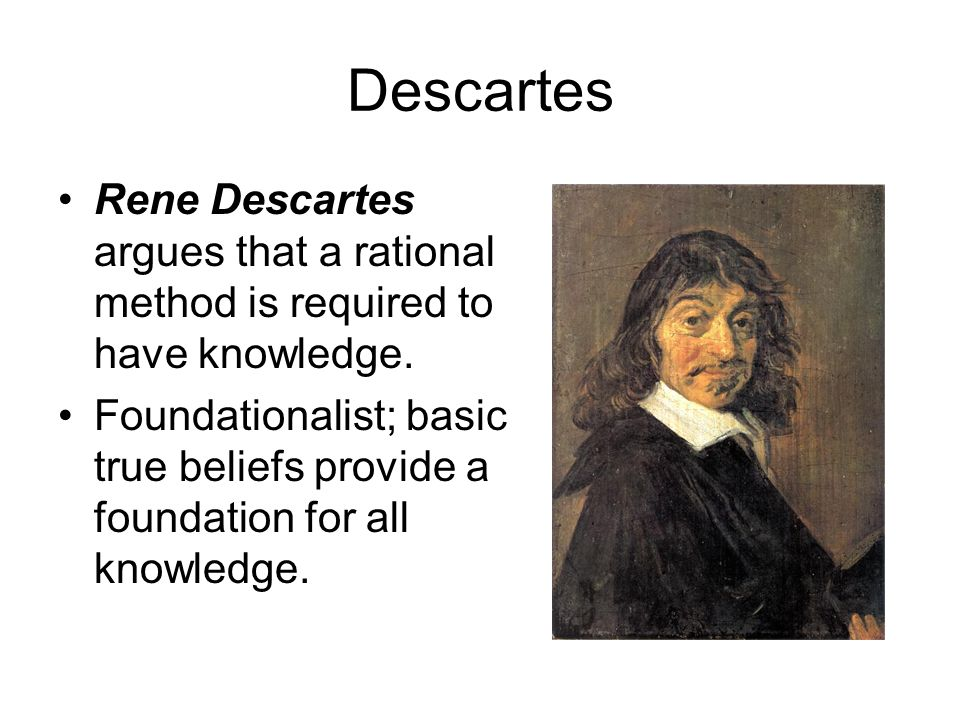 Descartes Rene Descartes argues that a rational method is required to have knowledge.