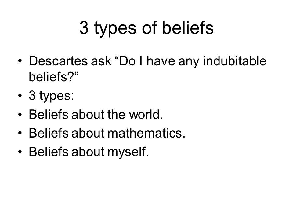3 types of beliefs Descartes ask Do I have any indubitable beliefs
