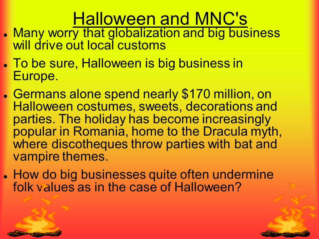 Halloween and MNC s Many worry that globalization and big business will drive out local customs. To be sure, Halloween is big business in Europe.