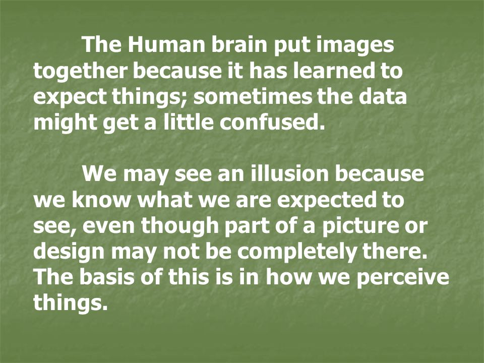 The Human brain put images together because it has learned to expect things; sometimes the data might get a little confused.
