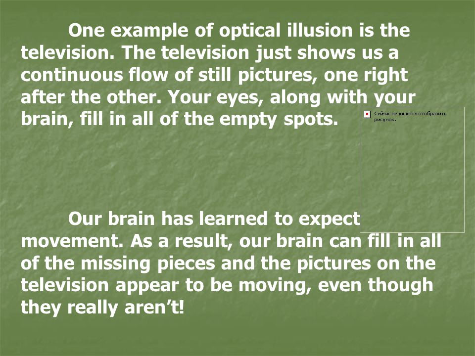 One example of optical illusion is the television