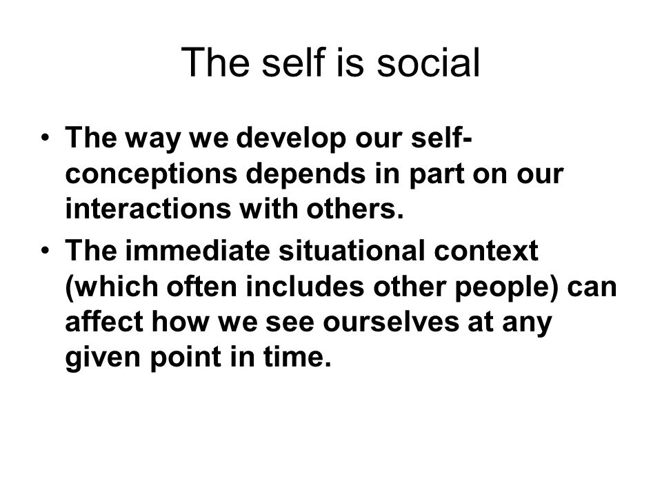 The self is social The way we develop our self-conceptions depends in part on our interactions with others.