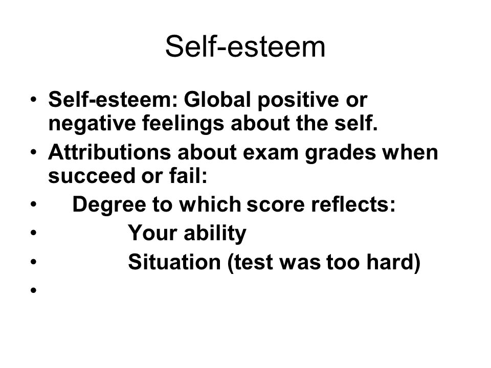 Self-esteem Self-esteem: Global positive or negative feelings about the self. Attributions about exam grades when succeed or fail: