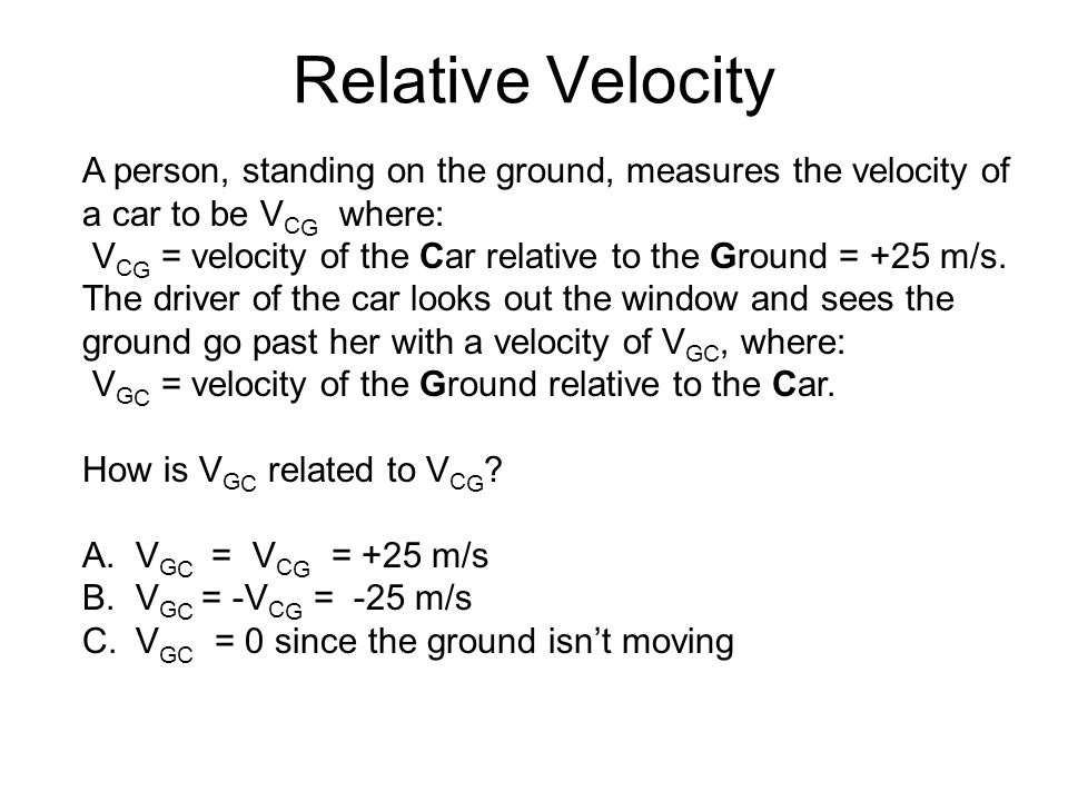Relative Velocity A person, standing on the ground, measures the velocity of a car to be VCG where: