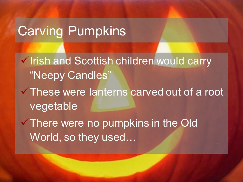 Carving Pumpkins Irish and Scottish children would carry Neepy Candles These were lanterns carved out of a root vegetable.