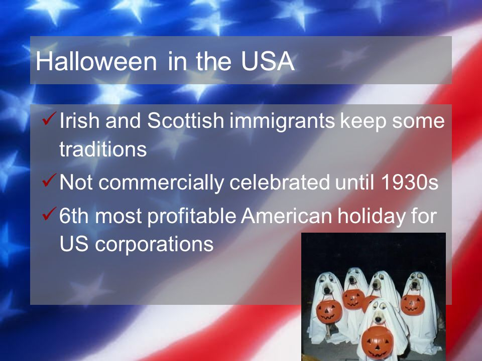 Halloween in the USA Irish and Scottish immigrants keep some traditions. Not commercially celebrated until 1930s.