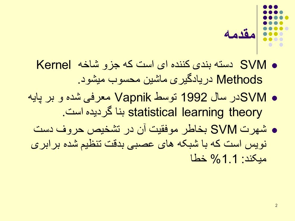 مقدمه SVM دسته بندی کننده ای است که جزو شاخه Kernel Methods دریادگیری ماشین محسوب میشود.