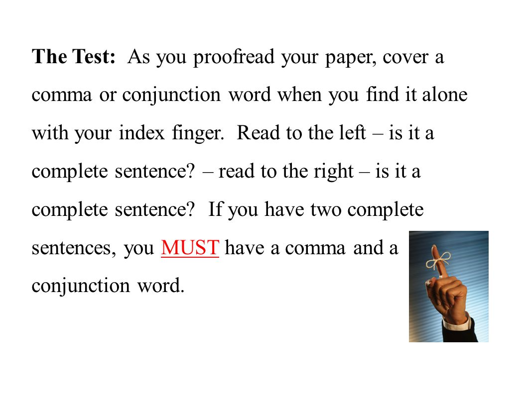 The Test: As you proofread your paper, cover a comma or conjunction word when you find it alone with your index finger.