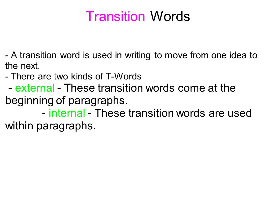 Transition Words - A transition word is used in writing to move from one idea to the next. - There are two kinds of T-Words.