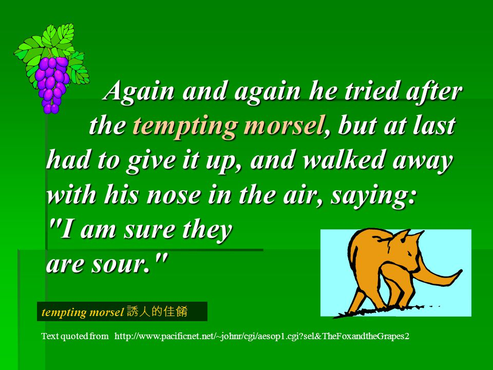 Again and again he tried after the tempting morsel, but at last had to give it up, and walked away with his nose in the air, saying: I am sure they are sour.