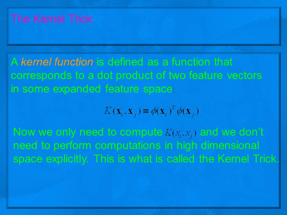 The Kernel Trick: A kernel function is defined as a function that corresponds to a dot product of two feature vectors in some expanded feature space: