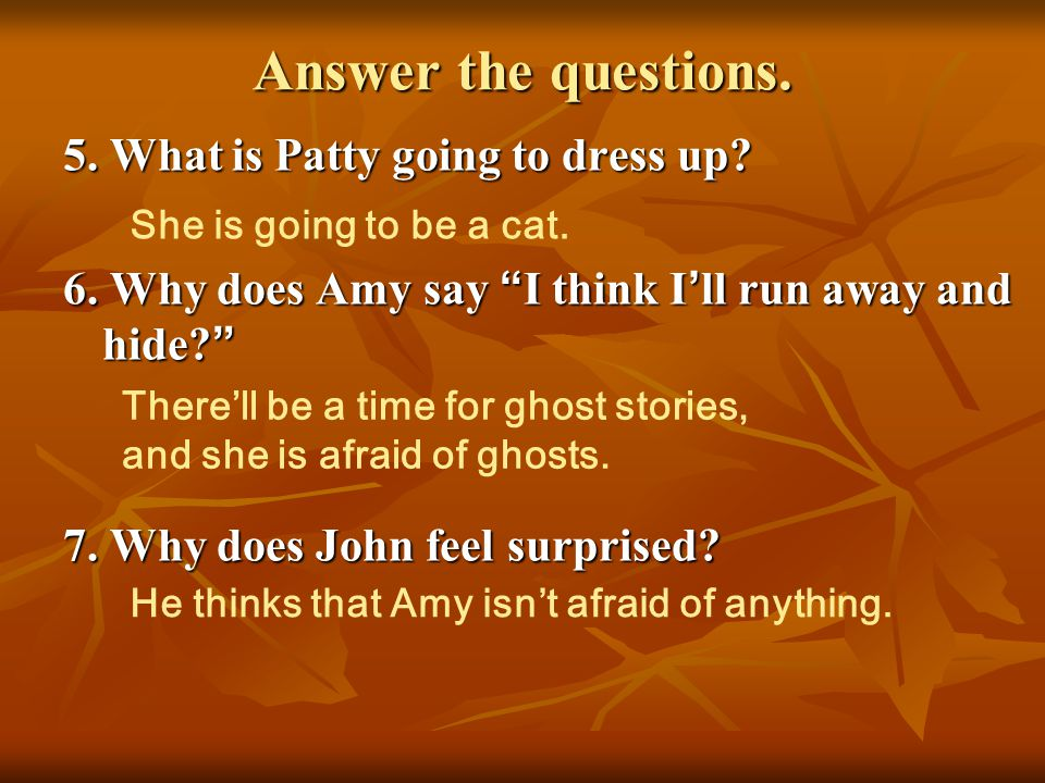 Answer the questions. 5. What is Patty going to dress up