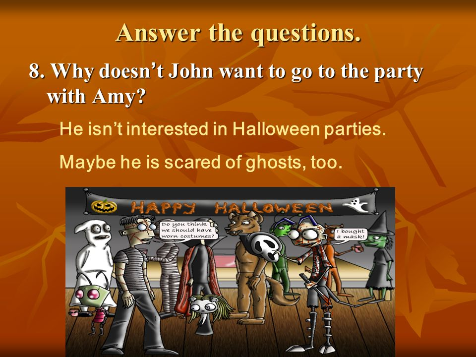 Answer the questions. 8. Why doesn't John want to go to the party with Amy He isn't interested in Halloween parties.