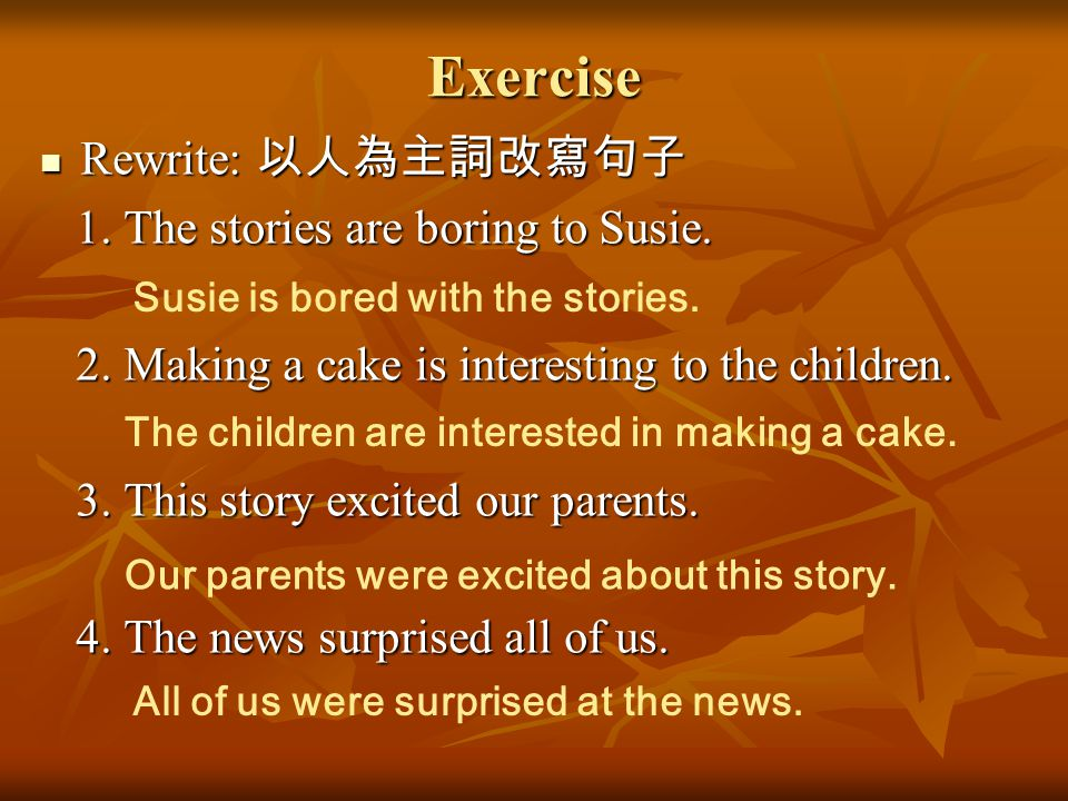 Exercise Rewrite: 以人為主詞改寫句子 1. The stories are boring to Susie.