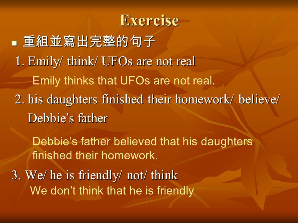 Exercise 重組並寫出完整的句子 1. Emily/ think/ UFOs are not real