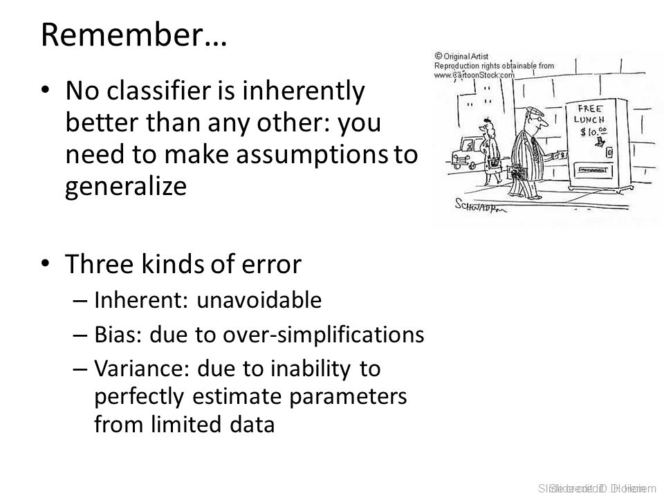 Remember… No classifier is inherently better than any other: you need to make assumptions to generalize.