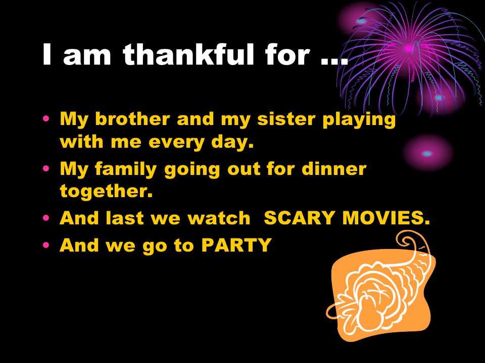 I am thankful for … My brother and my sister playing with me every day. My family going out for dinner together.