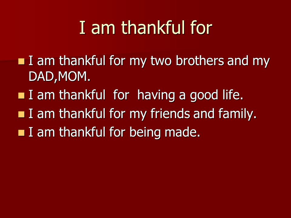 I am thankful for I am thankful for my two brothers and my DAD,MOM.