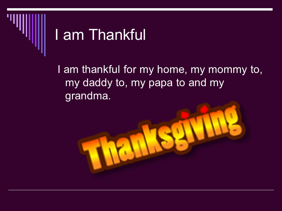 I am Thankful I am thankful for my home, my mommy to, my daddy to, my papa to and my grandma.
