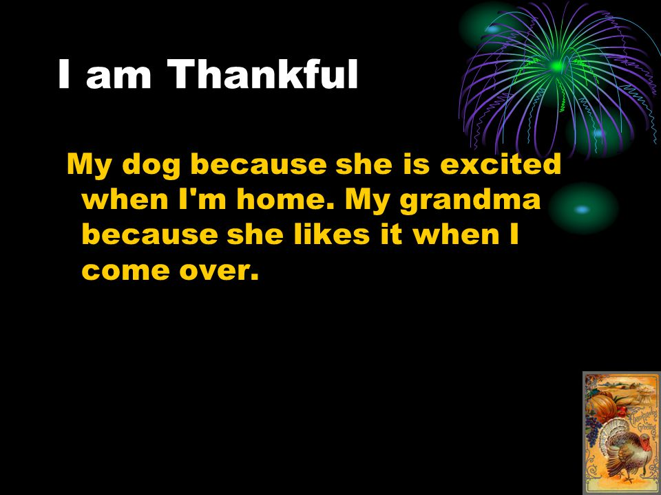 I am Thankful My dog because she is excited when I m home.